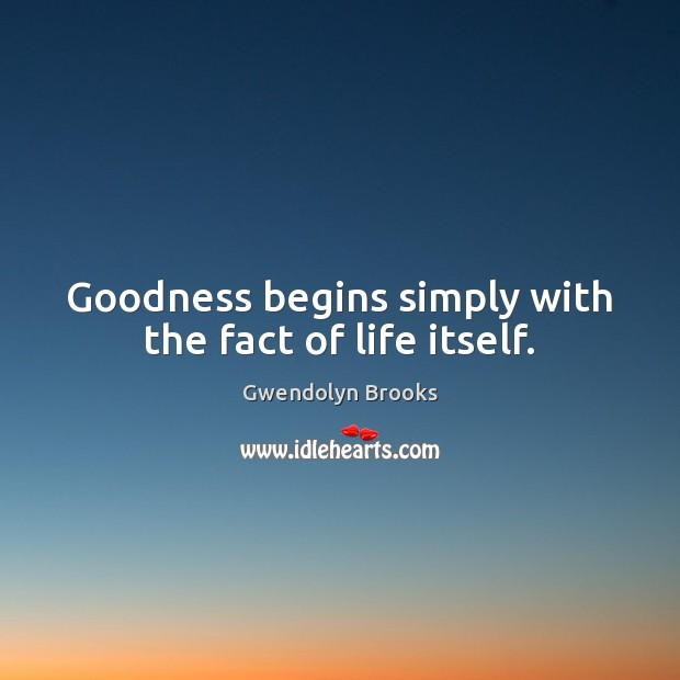 Goodness begins simply with the fact of life itself. Image