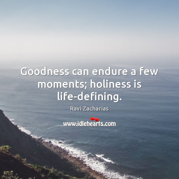 Goodness can endure a few moments; holiness is life-defining. Image