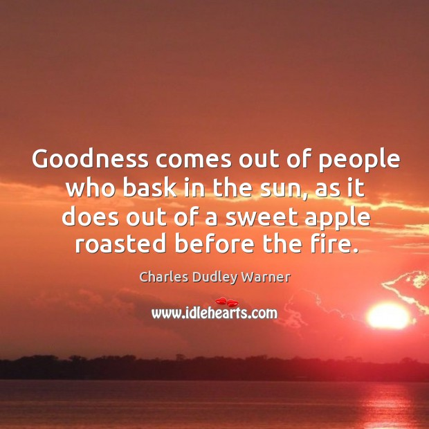 Goodness comes out of people who bask in the sun, as it does out of a sweet apple roasted before the fire. Charles Dudley Warner Picture Quote