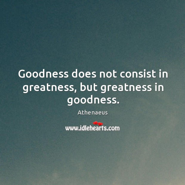 Goodness does not consist in greatness, but greatness in goodness. Image