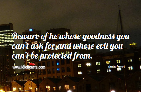 Image, Beware of he whose goodness you can't ask for and whose evil you can't be protected from.