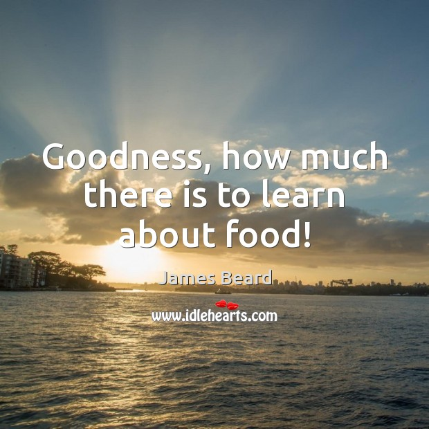 Goodness, how much there is to learn about food! Food Quotes Image