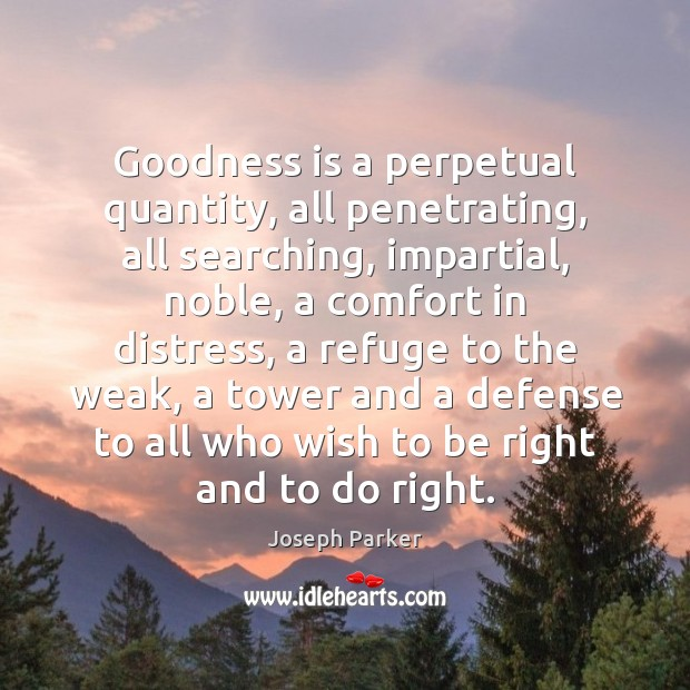 Goodness is a perpetual quantity, all penetrating, all searching, impartial, noble, a Image