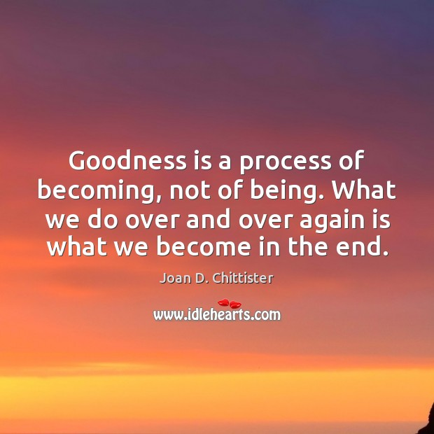Image, Goodness is a process of becoming, not of being. What we do