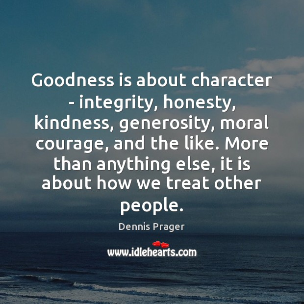 Goodness is about character – integrity, honesty, kindness, generosity, moral courage, and Dennis Prager Picture Quote