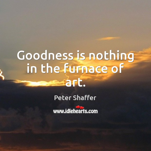 Image, Goodness is nothing in the furnace of art.