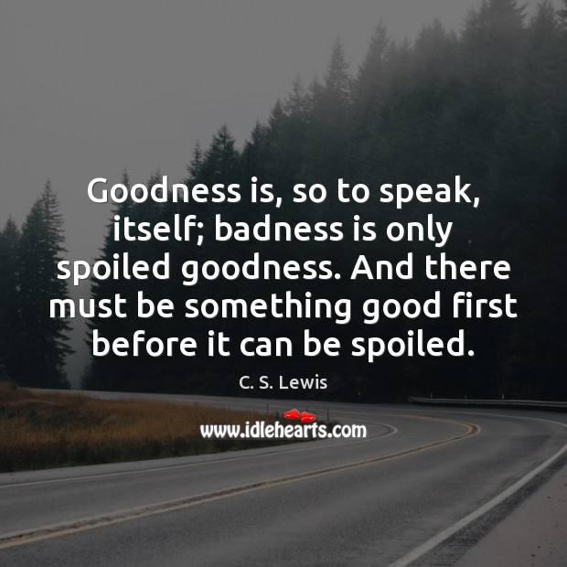 Image, Goodness is, so to speak, itself; badness is only spoiled goodness. And