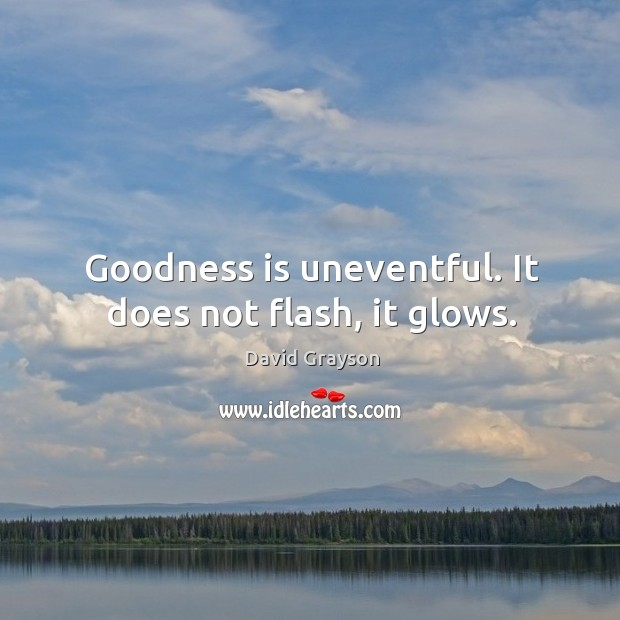Goodness is uneventful. It does not flash, it glows. Image