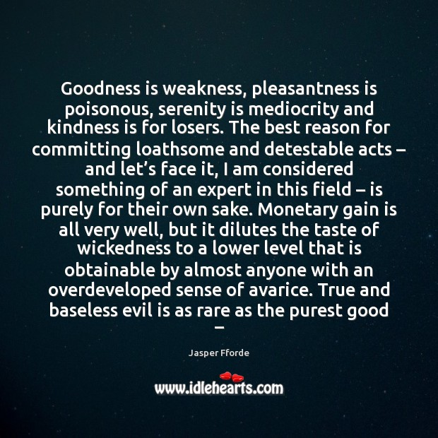 Image, Goodness is weakness, pleasantness is poisonous, serenity is mediocrity and kindness is