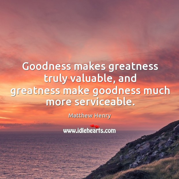 Goodness makes greatness truly valuable, and greatness make goodness much more serviceable. Image