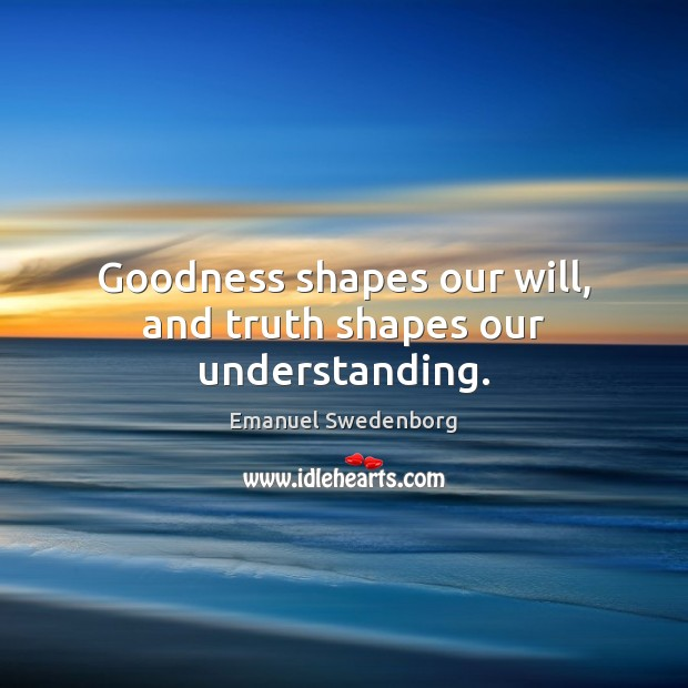 Goodness shapes our will, and truth shapes our understanding. Emanuel Swedenborg Picture Quote