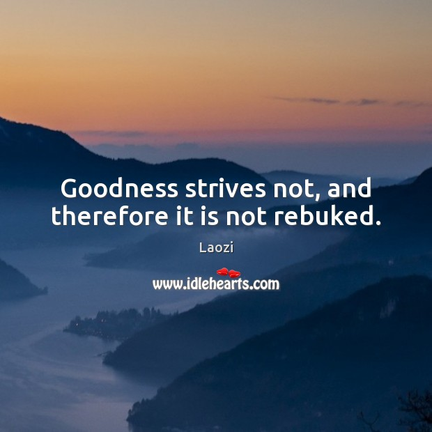 Goodness strives not, and therefore it is not rebuked. Laozi Picture Quote