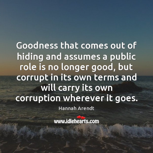 Goodness that comes out of hiding and assumes a public role is Hannah Arendt Picture Quote