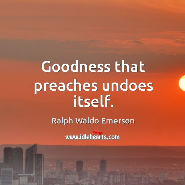 Goodness that preaches undoes itself. Image