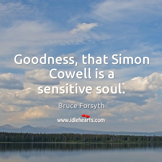 Goodness, that Simon Cowell is a sensitive soul. Bruce Forsyth Picture Quote