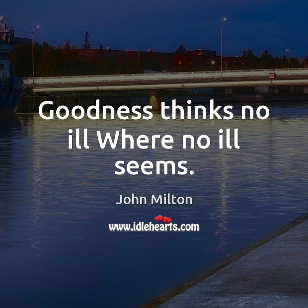 Goodness thinks no ill Where no ill seems. John Milton Picture Quote