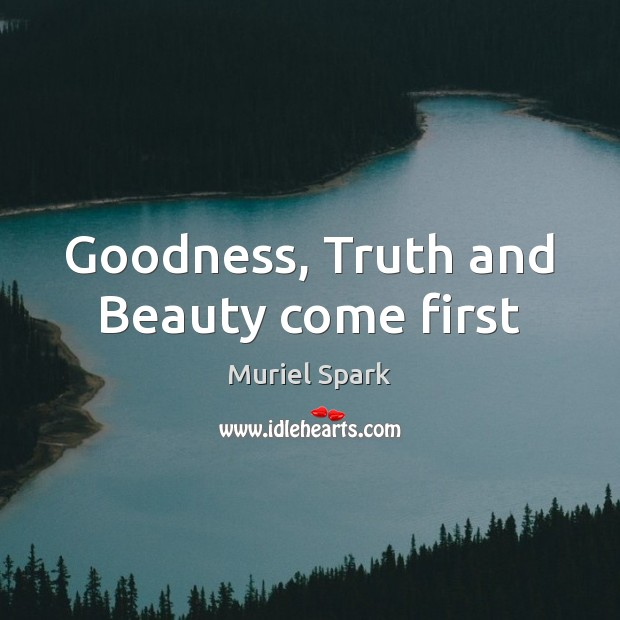 Goodness, Truth and Beauty come first Muriel Spark Picture Quote