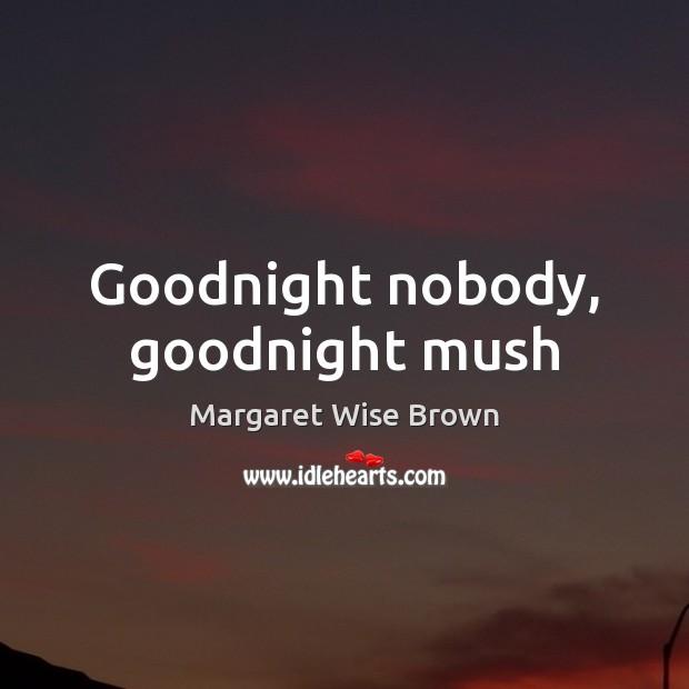 Goodnight nobody, goodnight mush Image