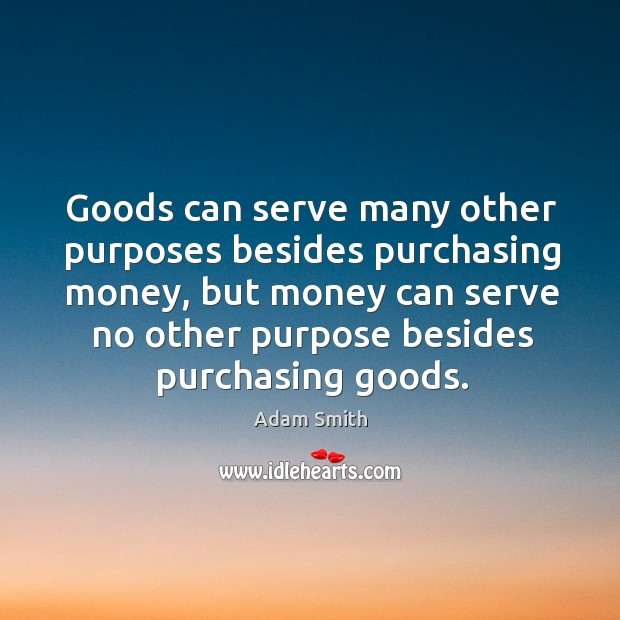 Goods can serve many other purposes besides purchasing money, but money can Image