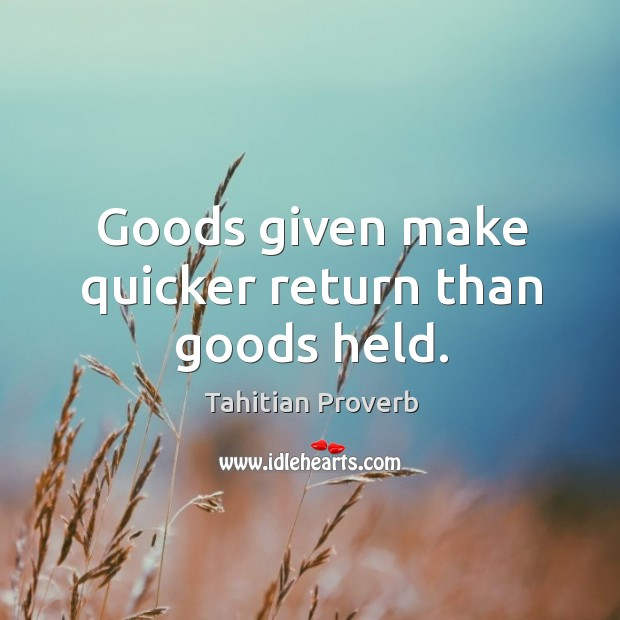 Goods given make quicker return than goods held. Tahitian Proverbs Image
