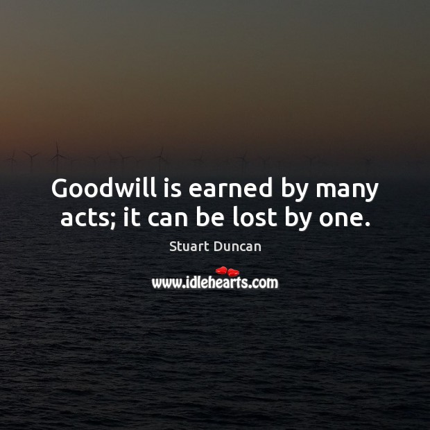 Goodwill is earned by many acts; it can be lost by one. Image