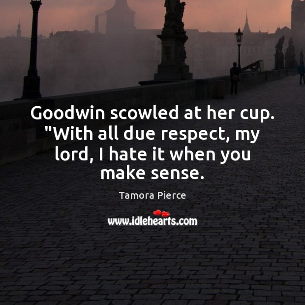 """Goodwin scowled at her cup. """"With all due respect, my lord, I hate it when you make sense. Image"""