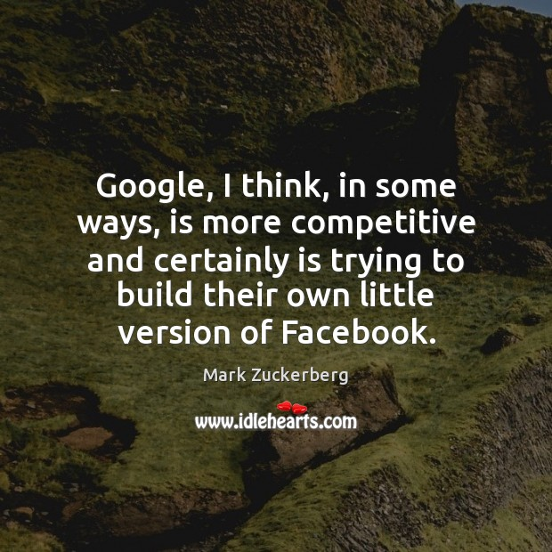 Google, I think, in some ways, is more competitive and certainly is Mark Zuckerberg Picture Quote