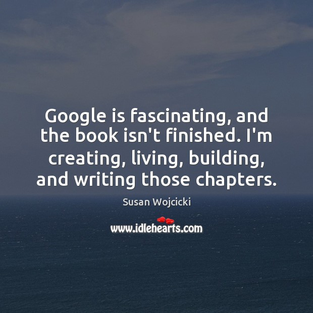 Google is fascinating, and the book isn't finished. I'm creating, living, building, Susan Wojcicki Picture Quote