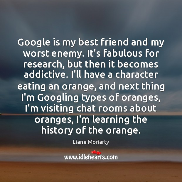 Google is my best friend and my worst enemy. It's fabulous for Image