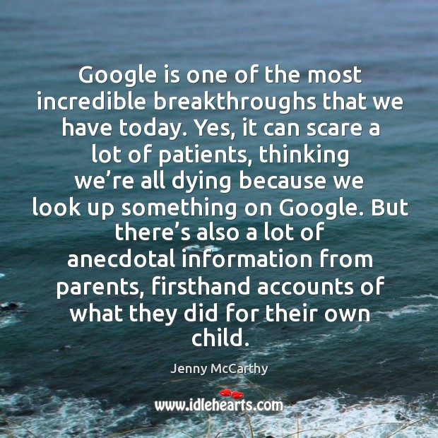 Google is one of the most incredible breakthroughs that we have today. Yes, it can scare a lot of patients Jenny McCarthy Picture Quote