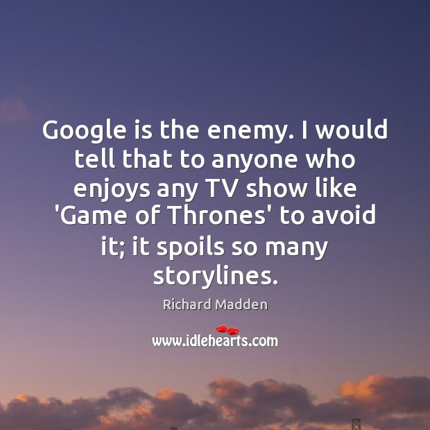 Richard Madden Picture Quote image saying: Google is the enemy. I would tell that to anyone who enjoys