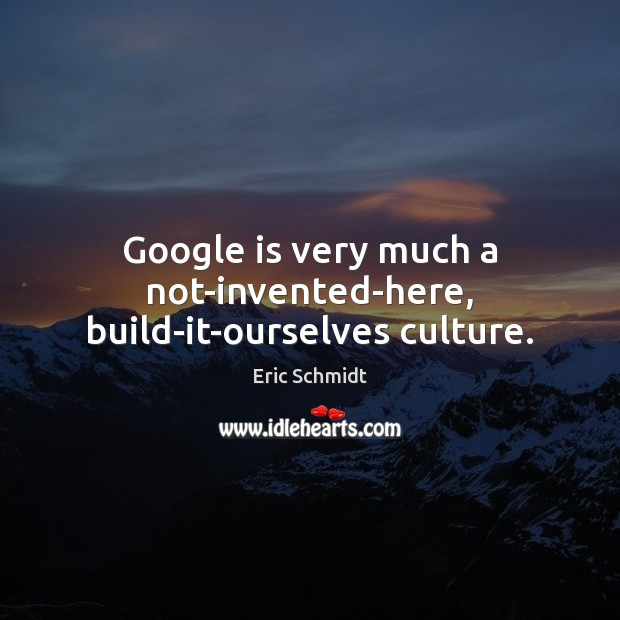 Google is very much a not-invented-here, build-it-ourselves culture. Image