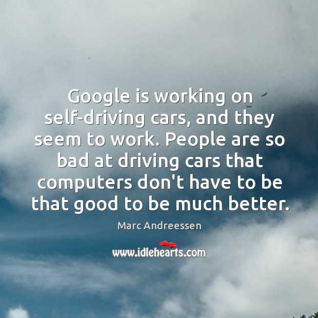 Google is working on self-driving cars, and they seem to work. People Marc Andreessen Picture Quote