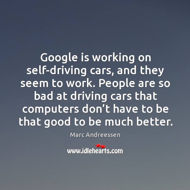 Google is working on self-driving cars, and they seem to work. Image