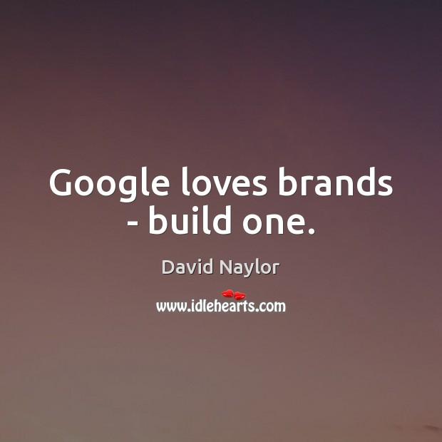 Image, Google loves brands – build one.