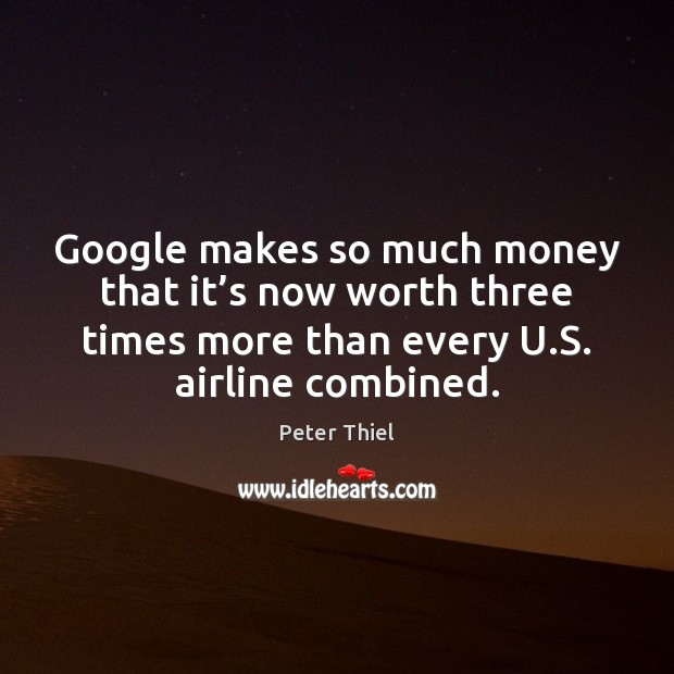 Google makes so much money that it's now worth three times Peter Thiel Picture Quote