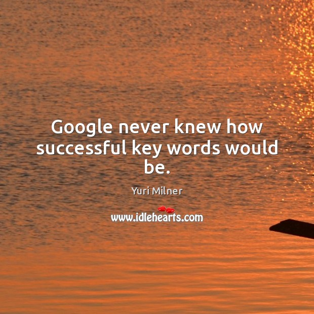 Google never knew how successful key words would be. Yuri Milner Picture Quote