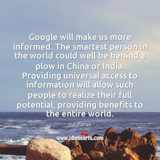 Image, Google will make us more informed. The smartest person in the world