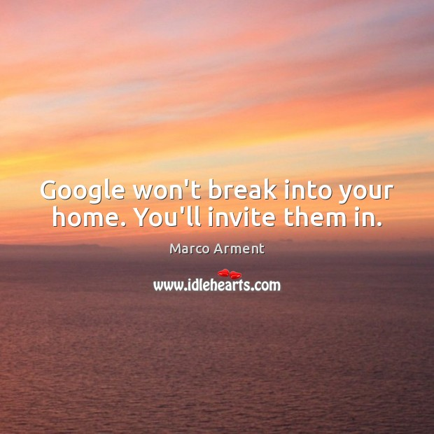 Image, Google won't break into your home. You'll invite them in.