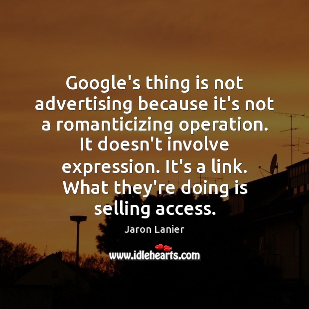 Google's thing is not advertising because it's not a romanticizing operation. It Image