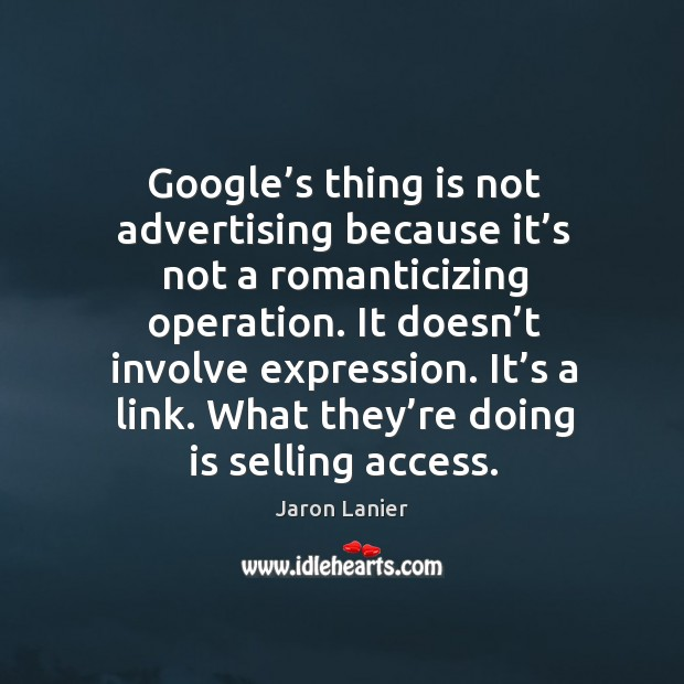 Image, Google's thing is not advertising because it's not a romanticizing operation.