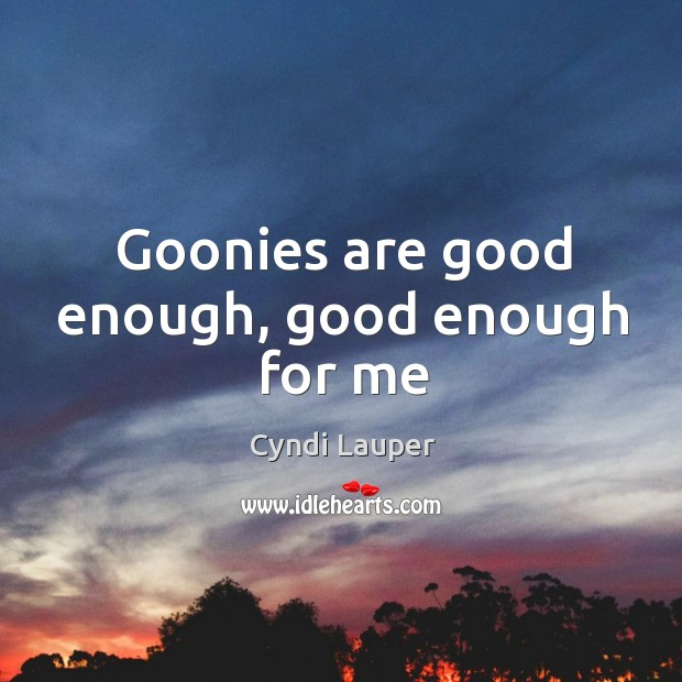 Goonies are good enough, good enough for me Cyndi Lauper Picture Quote