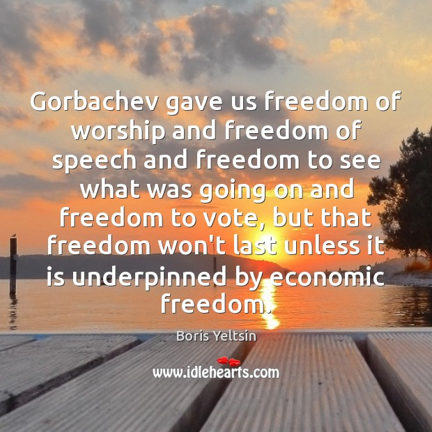 Gorbachev gave us freedom of worship and freedom of speech and freedom Freedom of Speech Quotes Image