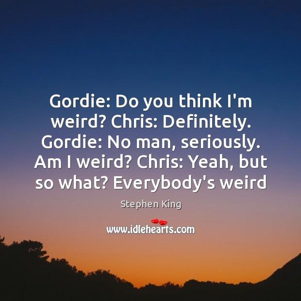 Image, Gordie: Do you think I'm weird? Chris: Definitely. Gordie: No man, seriously.