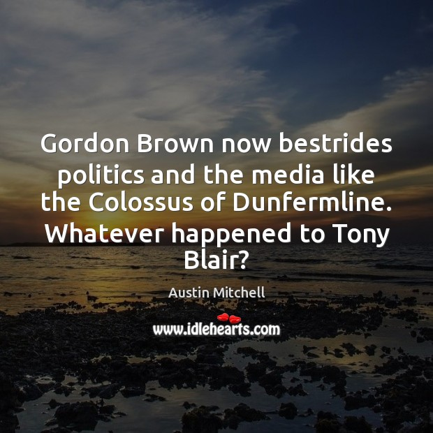 Image, Gordon Brown now bestrides politics and the media like the Colossus of