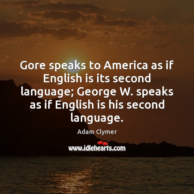 Image, Gore speaks to America as if English is its second language; George