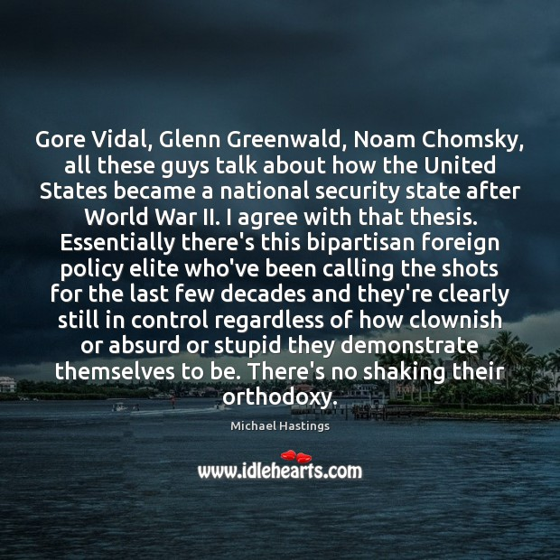 Gore Vidal, Glenn Greenwald, Noam Chomsky, all these guys talk about how Agree Quotes Image