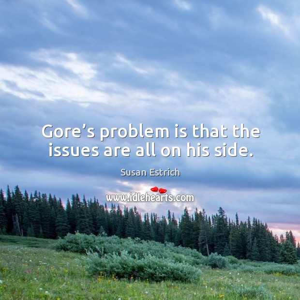 Gore's problem is that the issues are all on his side. Susan Estrich Picture Quote