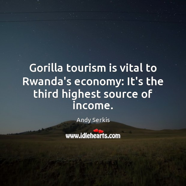 Gorilla tourism is vital to Rwanda's economy: It's the third highest source of income. Andy Serkis Picture Quote