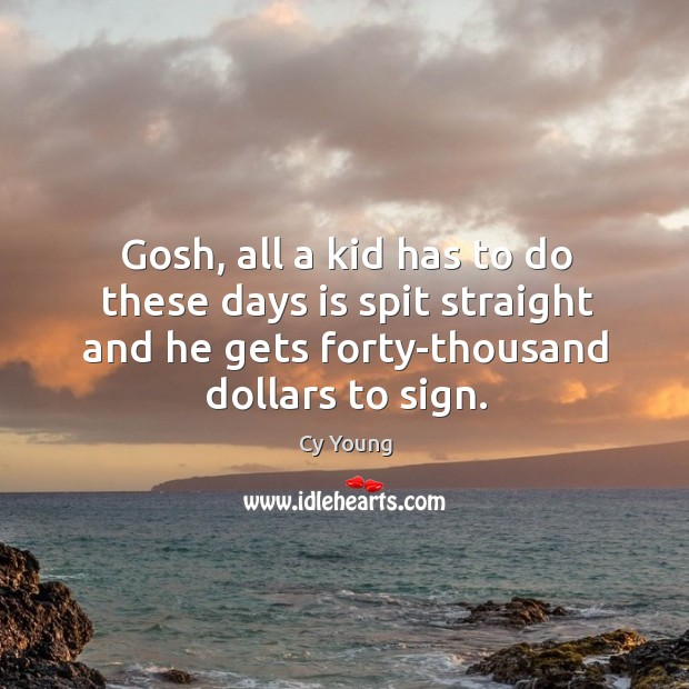 Gosh, all a kid has to do these days is spit straight and he gets forty-thousand dollars to sign. Image